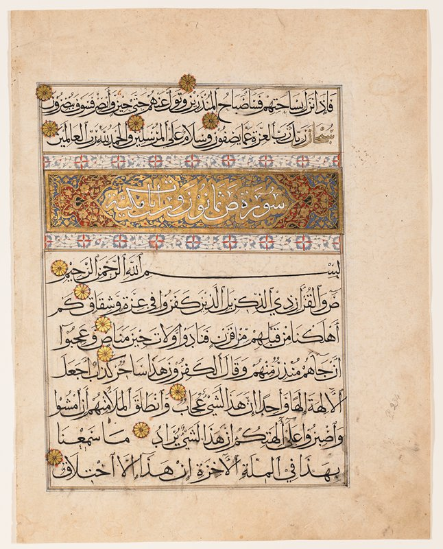 Text from Sura 37 and Title and Text from Sura 38. Four vertical paper pages with 12 lines of Neskhi writing to the regular page. Consonants, diacritical marks, vowels, reading marks in black, only the words 'Glory be to the Lord' or just 'Glory', 'God' in gold. The page (with decorative chapter heading) starts with the Sura 37 verse 177 and ends at verse 6 of Sura 38. The chapter heading says 'Sura Sad(which is a letter of the alphabet, and the character with which the actual sura starts) eighty-six verses of Mekkan origin'. The first of the predeeding page starts wit Sura 37, verse 99 and the text is continuous. On the second page a decorarive marginal disc indicates the begining of a section for the daily reading portion. The decorative frontispiece and four leaves with chapter headings are in the Freer Gallery of Art (30.55-59).